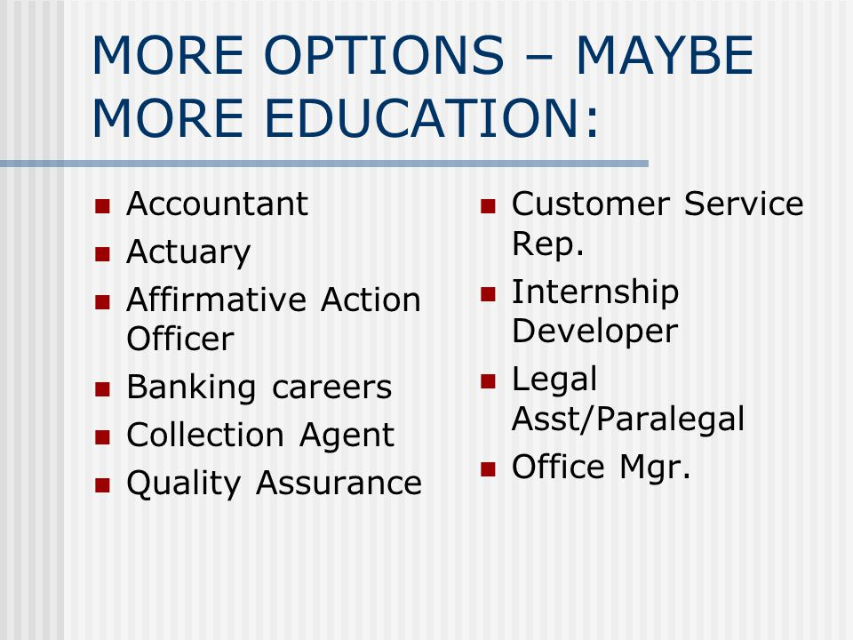 MORE OPTIONS – MAYBE MORE EDUCATION: Accountant Actuary Affirmative Action Officer Banking careers Collection Agent Quality Assurance Customer Service