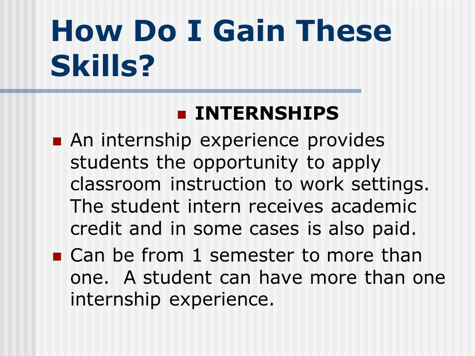 How Do I Gain These Skills? INTERNSHIPS An internship experience provides students the opportunity to apply classroom instruction to work settings. Th
