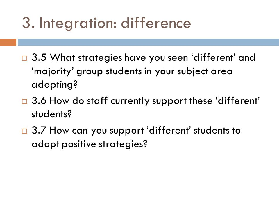 3. Integration: difference  3.5 What strategies have you seen 'different' and 'majority' group students in your subject area adopting?  3.6 How do s