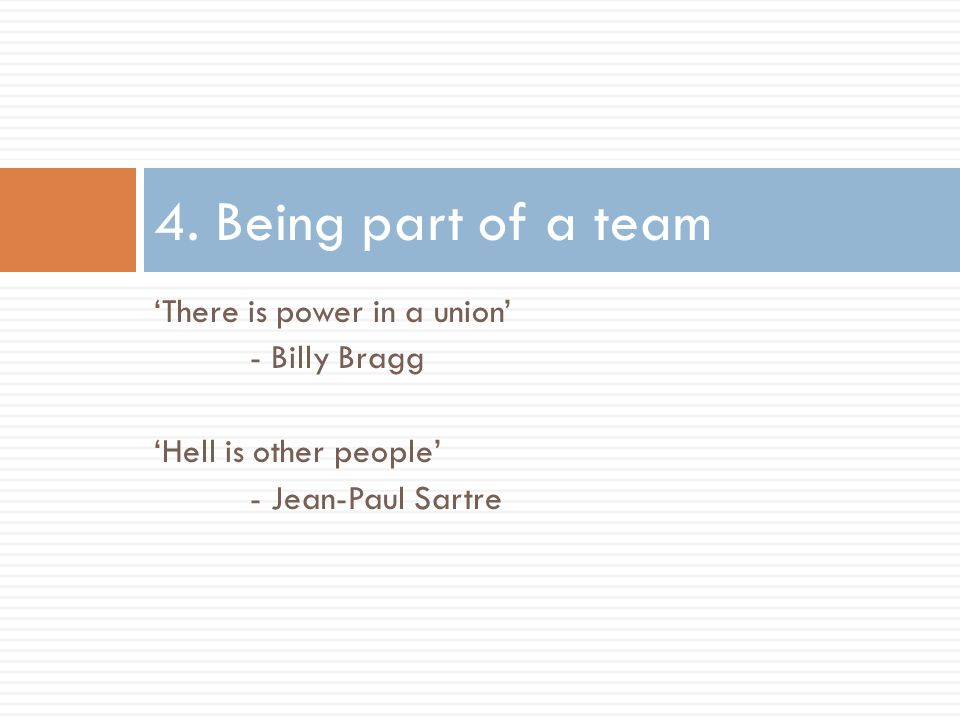 'There is power in a union' - Billy Bragg 'Hell is other people' - Jean-Paul Sartre 4.