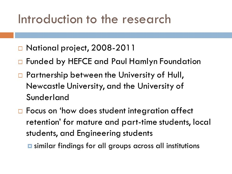  National project, 2008-2011  Funded by HEFCE and Paul Hamlyn Foundation  Partnership between the University of Hull, Newcastle University, and the University of Sunderland  Focus on 'how does student integration affect retention' for mature and part-time students, local students, and Engineering students  similar findings for all groups across all institutions