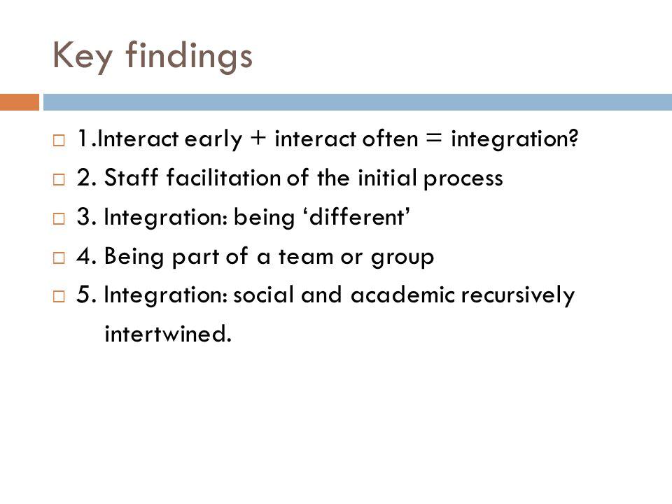 Key findings  1.Interact early + interact often = integration.