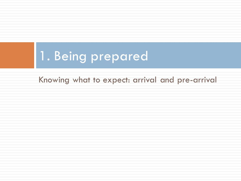 Knowing what to expect: arrival and pre-arrival 1. Being prepared