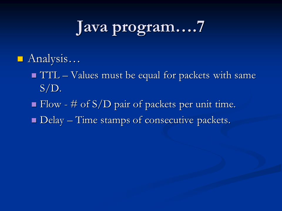 Java program….7 Analysis… Analysis… TTL – Values must be equal for packets with same S/D. TTL – Values must be equal for packets with same S/D. Flow -