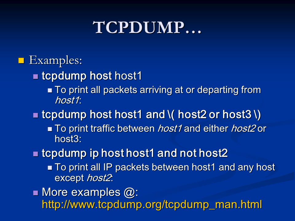 TCPDUMP… Examples: Examples: tcpdump host host1 tcpdump host host1 To print all packets arriving at or departing from host1: To print all packets arri