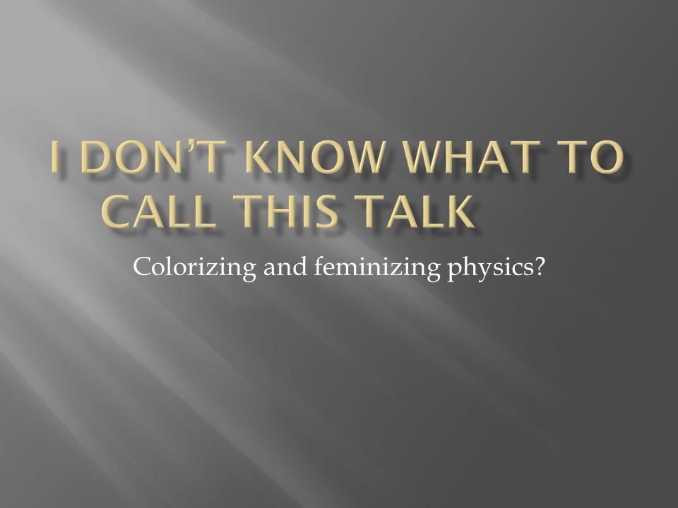 Colorizing and feminizing physics