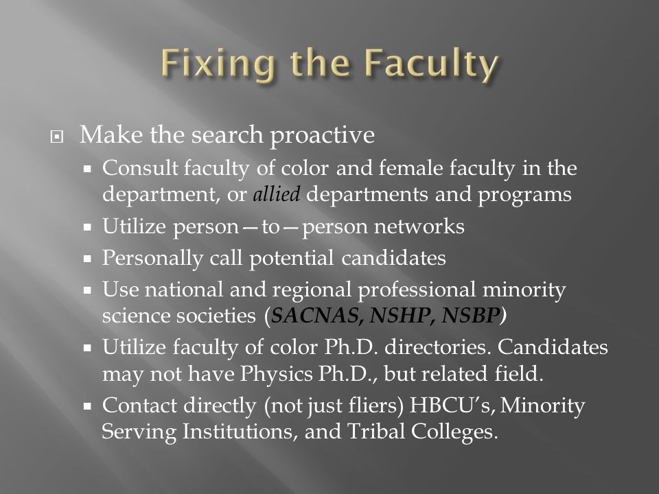  Make the search proactive  Consult faculty of color and female faculty in the department, or allied departments and programs  Utilize person—to—person networks  Personally call potential candidates  Use national and regional professional minority science societies ( SACNAS, NSHP, NSBP)  Utilize faculty of color Ph.D.