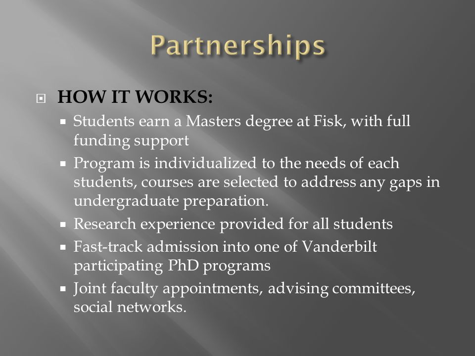  HOW IT WORKS:  Students earn a Masters degree at Fisk, with full funding support  Program is individualized to the needs of each students, courses are selected to address any gaps in undergraduate preparation.