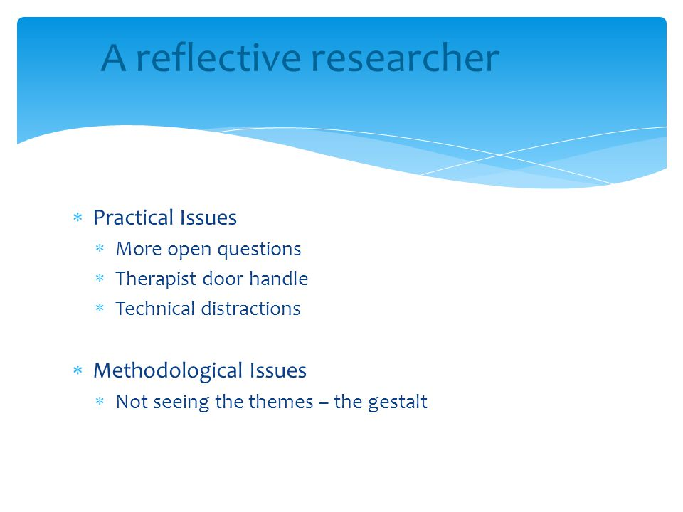  Practical Issues  More open questions  Therapist door handle  Technical distractions  Methodological Issues  Not seeing the themes – the gestal