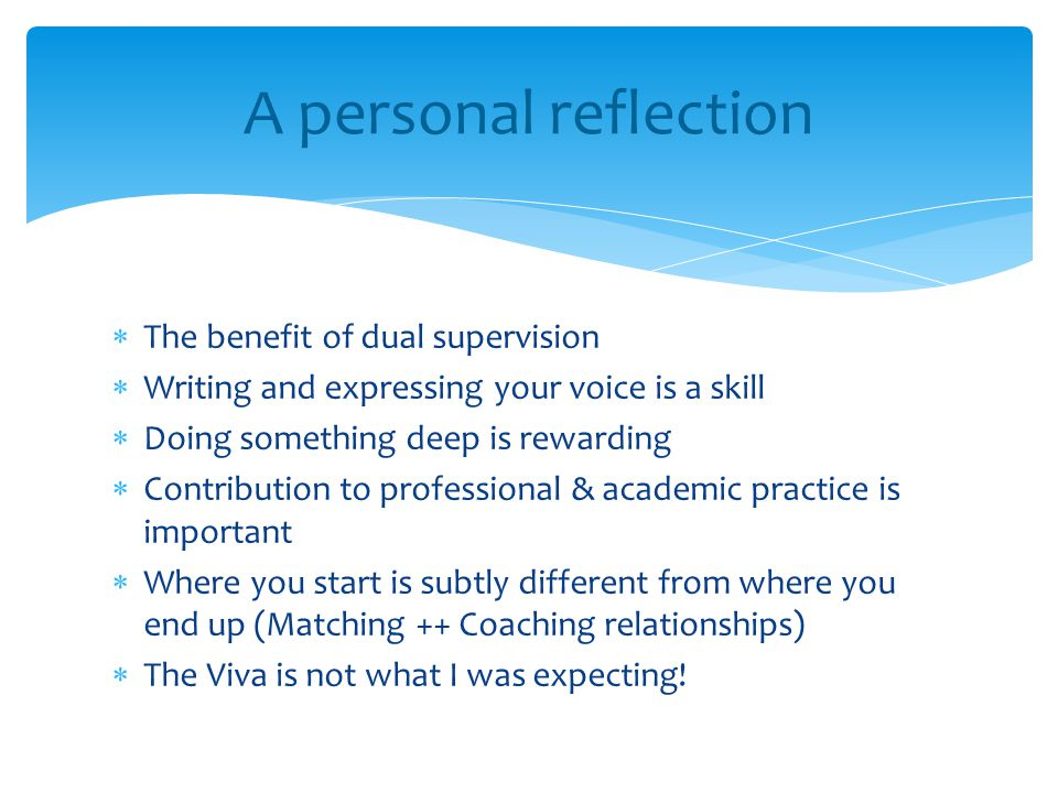  The benefit of dual supervision  Writing and expressing your voice is a skill  Doing something deep is rewarding  Contribution to professional & academic practice is important  Where you start is subtly different from where you end up (Matching ++ Coaching relationships)  The Viva is not what I was expecting.