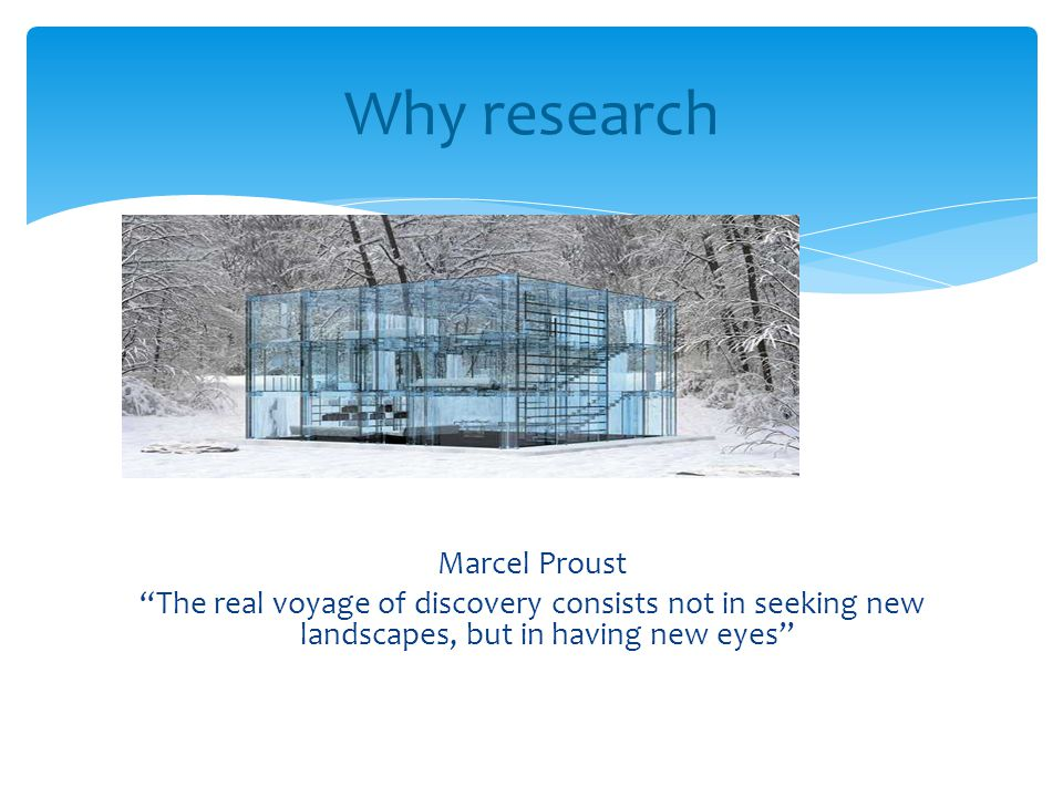 """Marcel Proust """"The real voyage of discovery consists not in seeking new landscapes, but in having new eyes"""" Why research"""