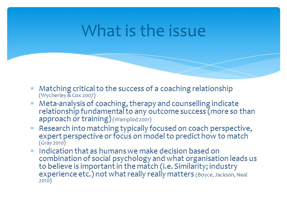  Matching critical to the success of a coaching relationship (Wycherley & Cox 2007)  Meta-analysis of coaching, therapy and counselling indicate rel