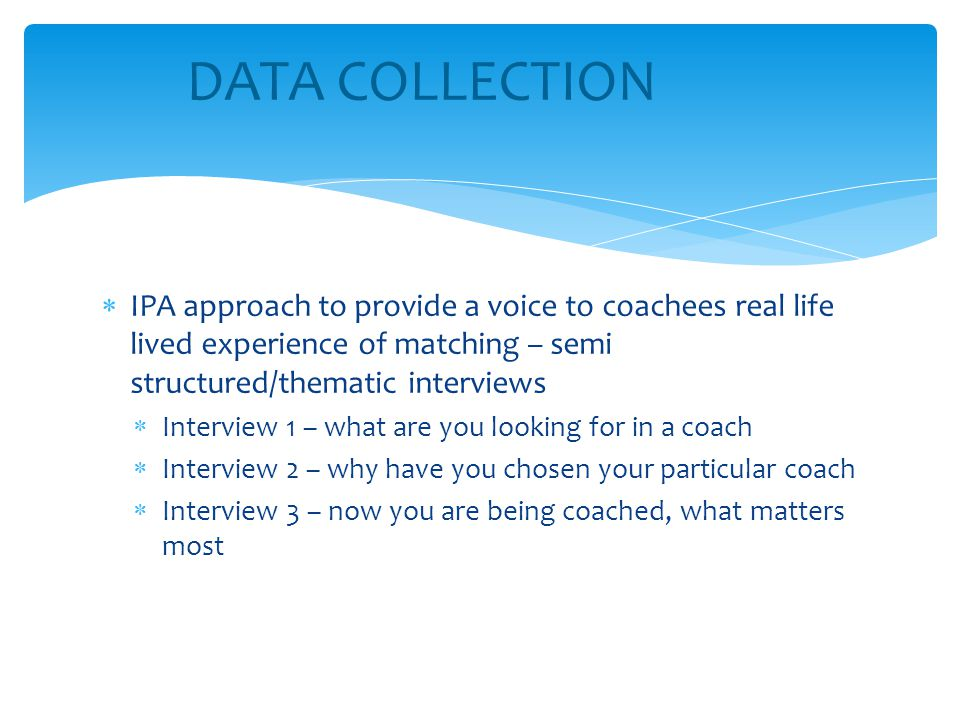  IPA approach to provide a voice to coachees real life lived experience of matching – semi structured/thematic interviews  Interview 1 – what are yo