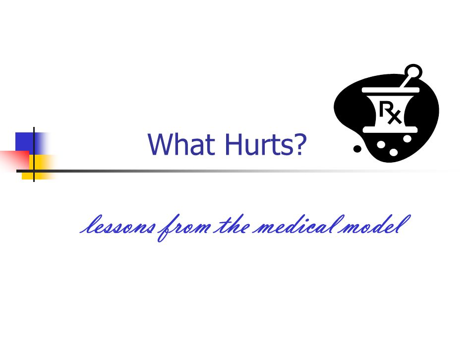What Hurts lessons from the medical model