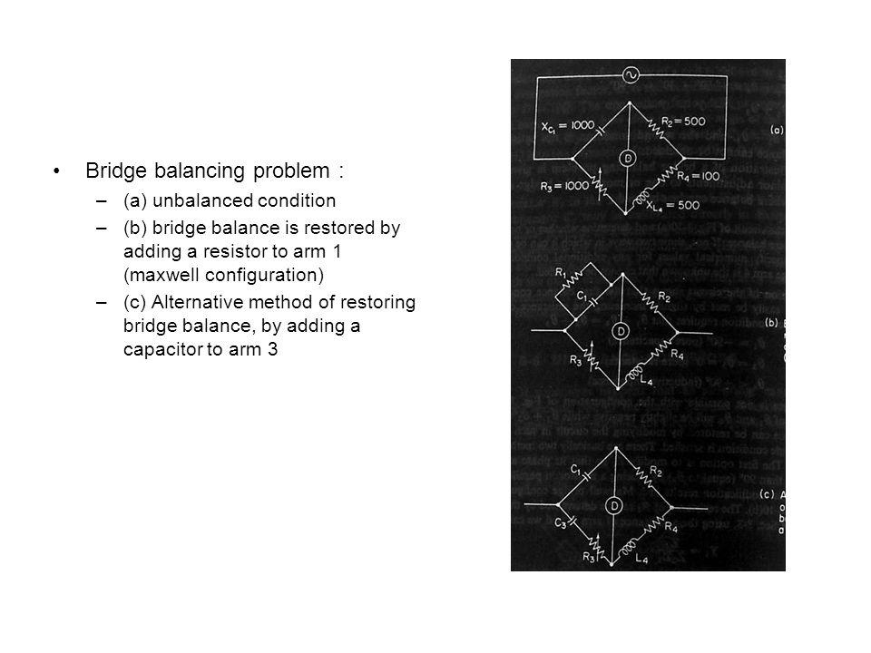 Bridge balancing problem : –(a) unbalanced condition –(b) bridge balance is restored by adding a resistor to arm 1 (maxwell configuration) –(c) Altern