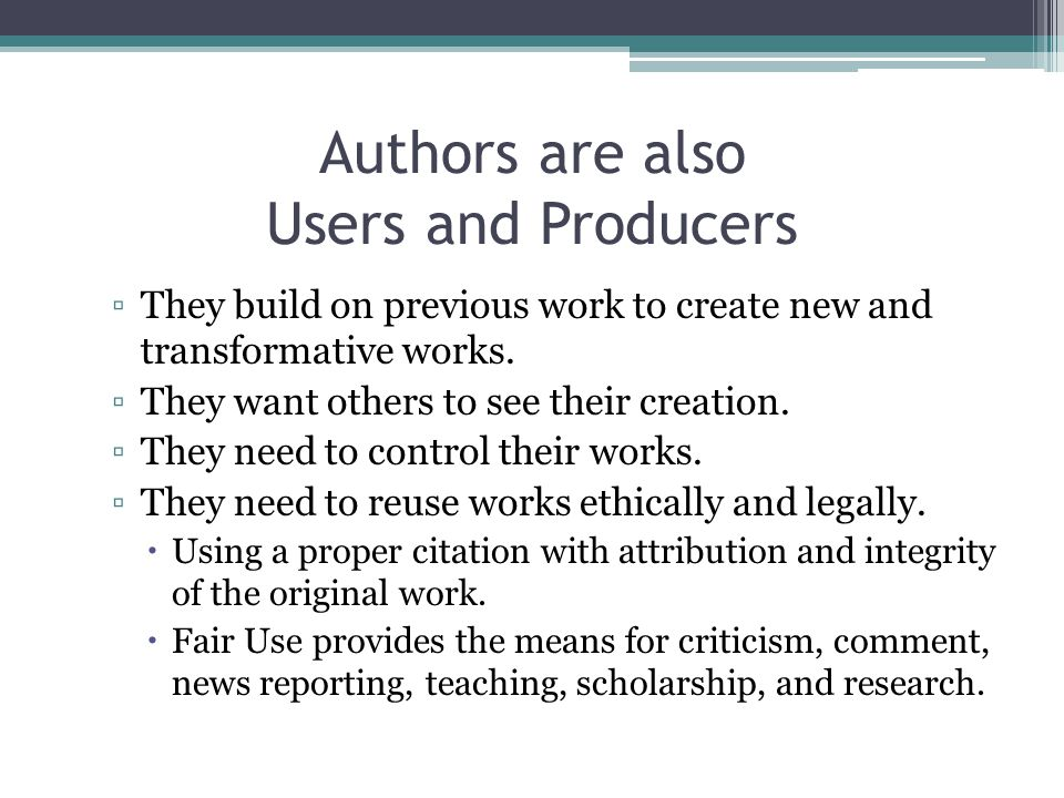Authors are also Users and Producers ▫They build on previous work to create new and transformative works.