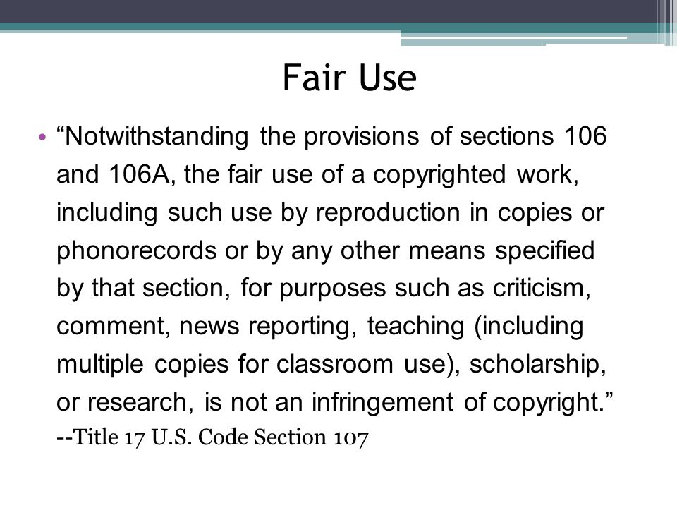 Fair Use Notwithstanding the provisions of sections 106 and 106A, the fair use of a copyrighted work, including such use by reproduction in copies or phonorecords or by any other means specified by that section, for purposes such as criticism, comment, news reporting, teaching (including multiple copies for classroom use), scholarship, or research, is not an infringement of copyright. --Title 17 U.S.
