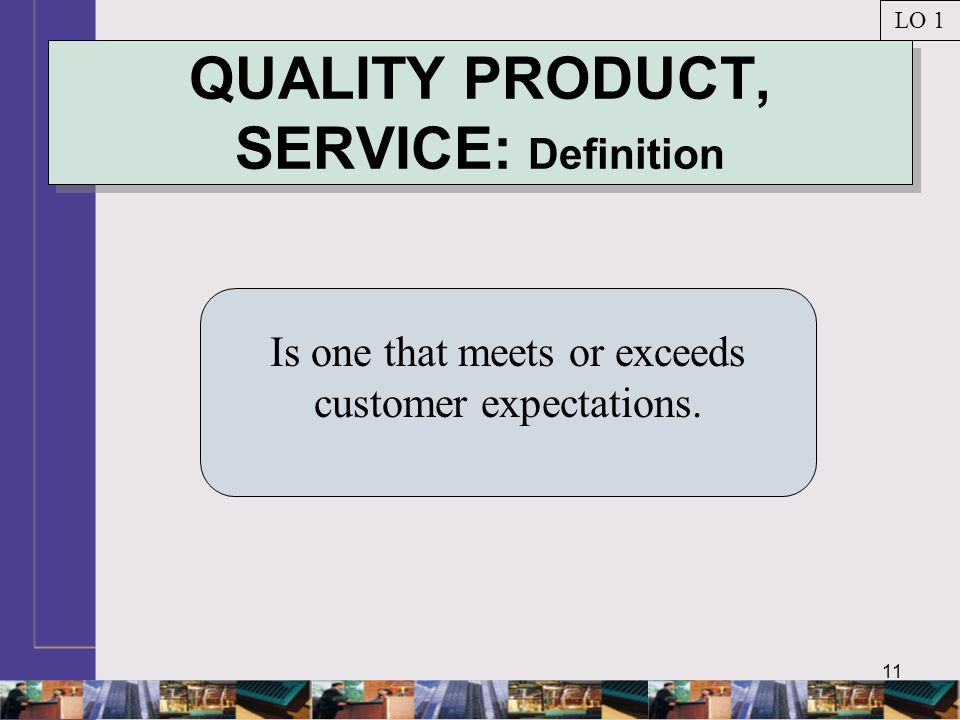 11 QUALITY PRODUCT, SERVICE: Definition Is one that meets or exceeds customer expectations. LO 1