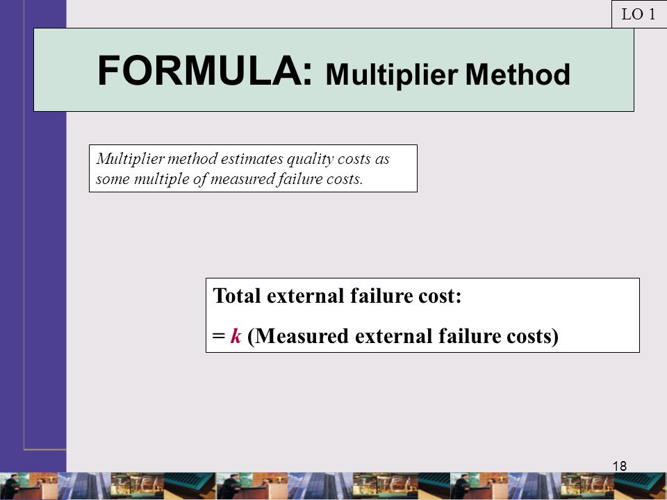 18 FORMULA: Multiplier Method Multiplier method estimates quality costs as some multiple of measured failure costs.