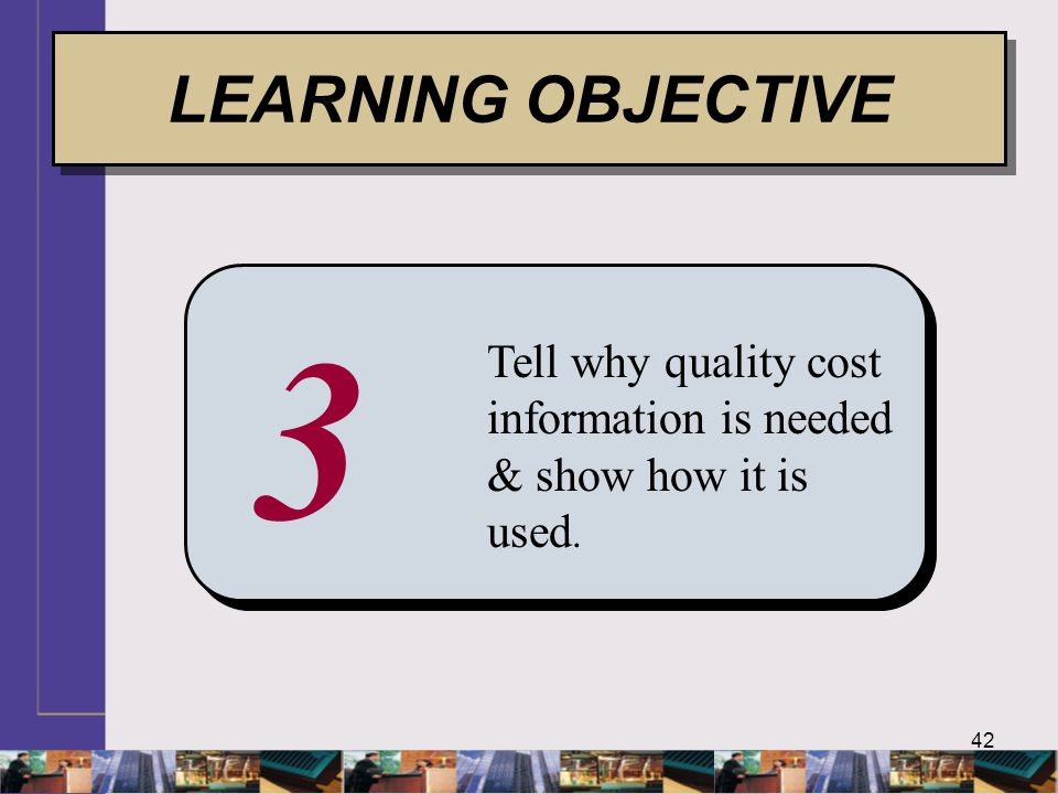 42 3 Tell why quality cost information is needed & show how it is used. LEARNING OBJECTIVE