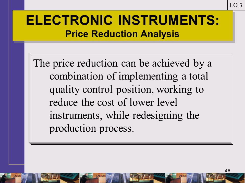 46 ELECTRONIC INSTRUMENTS: Price Reduction Analysis LO 3 The price reduction can be achieved by a combination of implementing a total quality control position, working to reduce the cost of lower level instruments, while redesigning the production process.