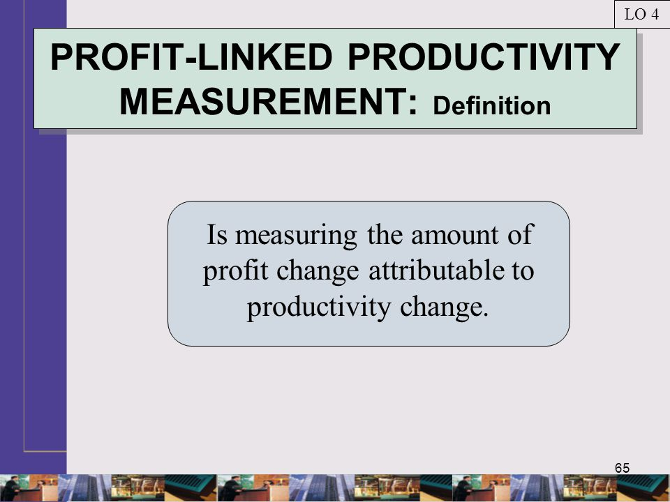 65 PROFIT-LINKED PRODUCTIVITY MEASUREMENT: Definition Is measuring the amount of profit change attributable to productivity change.
