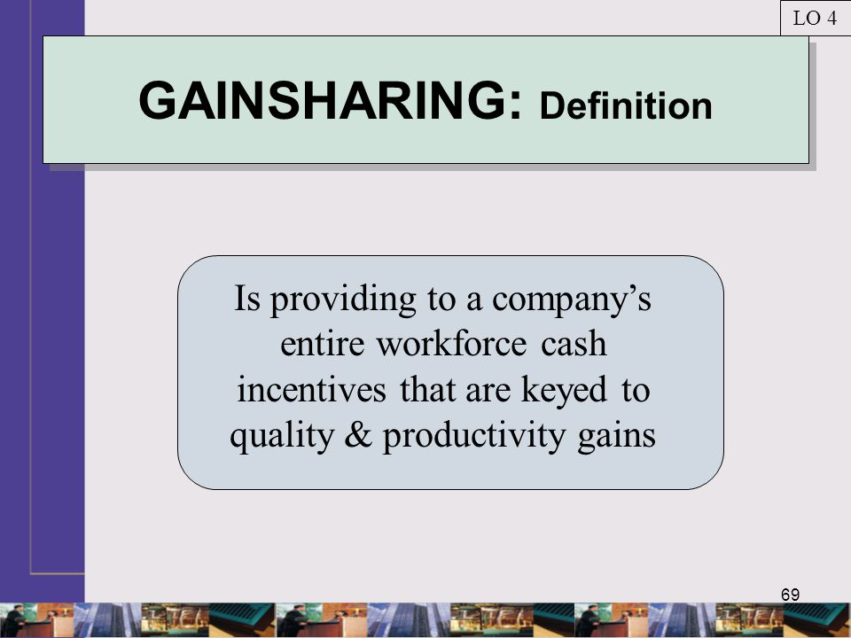 69 GAINSHARING: Definition Is providing to a company's entire workforce cash incentives that are keyed to quality & productivity gains LO 4