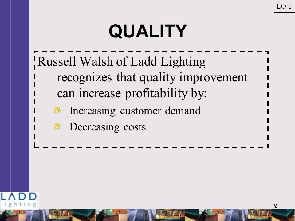 9 QUALITY Russell Walsh of Ladd Lighting recognizes that quality improvement can increase profitability by:  Increasing customer demand  Decreasing costs LO 1