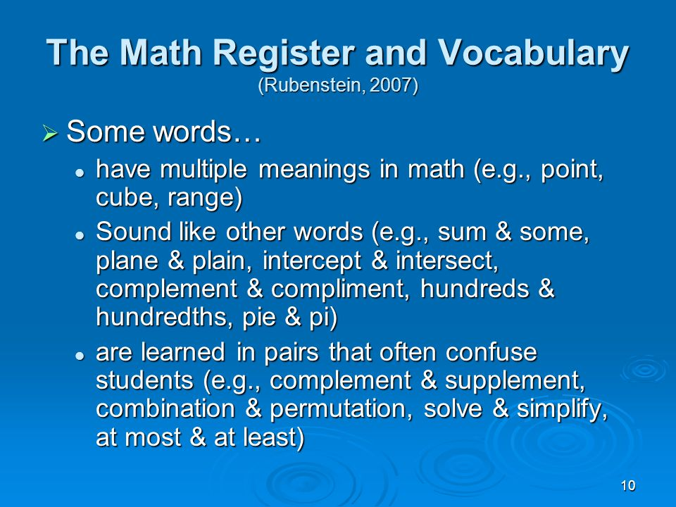 10 The Math Register and Vocabulary (Rubenstein, 2007)  Some words… have multiple meanings in math (e.g., point, cube, range) have multiple meanings in math (e.g., point, cube, range) Sound like other words (e.g., sum & some, plane & plain, intercept & intersect, complement & compliment, hundreds & hundredths, pie & pi) Sound like other words (e.g., sum & some, plane & plain, intercept & intersect, complement & compliment, hundreds & hundredths, pie & pi) are learned in pairs that often confuse students (e.g., complement & supplement, combination & permutation, solve & simplify, at most & at least) are learned in pairs that often confuse students (e.g., complement & supplement, combination & permutation, solve & simplify, at most & at least)