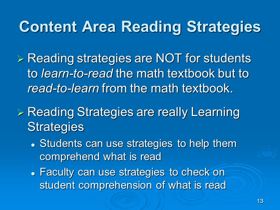 13 Content Area Reading Strategies  Reading strategies are NOT for students to learn-to-read the math textbook but to read-to-learn from the math tex