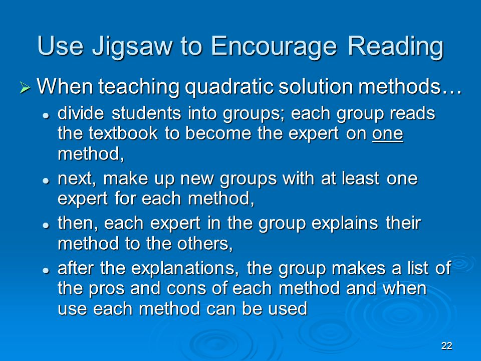 22 Use Jigsaw to Encourage Reading  When teaching quadratic solution methods… divide students into groups; each group reads the textbook to become the expert on one method, divide students into groups; each group reads the textbook to become the expert on one method, next, make up new groups with at least one expert for each method, next, make up new groups with at least one expert for each method, then, each expert in the group explains their method to the others, then, each expert in the group explains their method to the others, after the explanations, the group makes a list of the pros and cons of each method and when use each method can be used after the explanations, the group makes a list of the pros and cons of each method and when use each method can be used