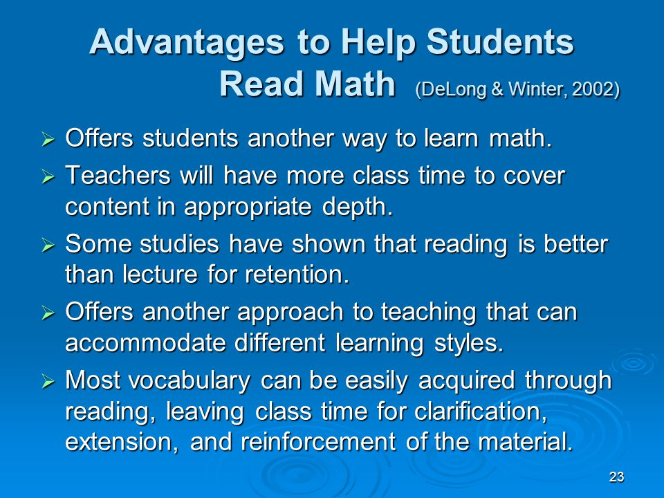 23 Advantages to Help Students Read Math (DeLong & Winter, 2002)  Offers students another way to learn math.  Teachers will have more class time to