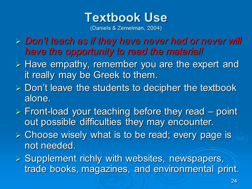 24 Textbook Use (Daniels & Zemelman, 2004)  Don't teach as if they have never had or never will have the opportunity to read the material!  Have emp