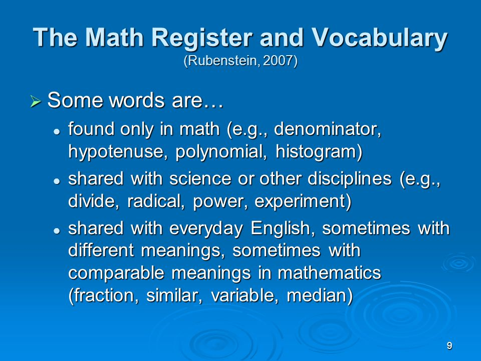 9 The Math Register and Vocabulary (Rubenstein, 2007)  Some words are… found only in math (e.g., denominator, hypotenuse, polynomial, histogram) foun