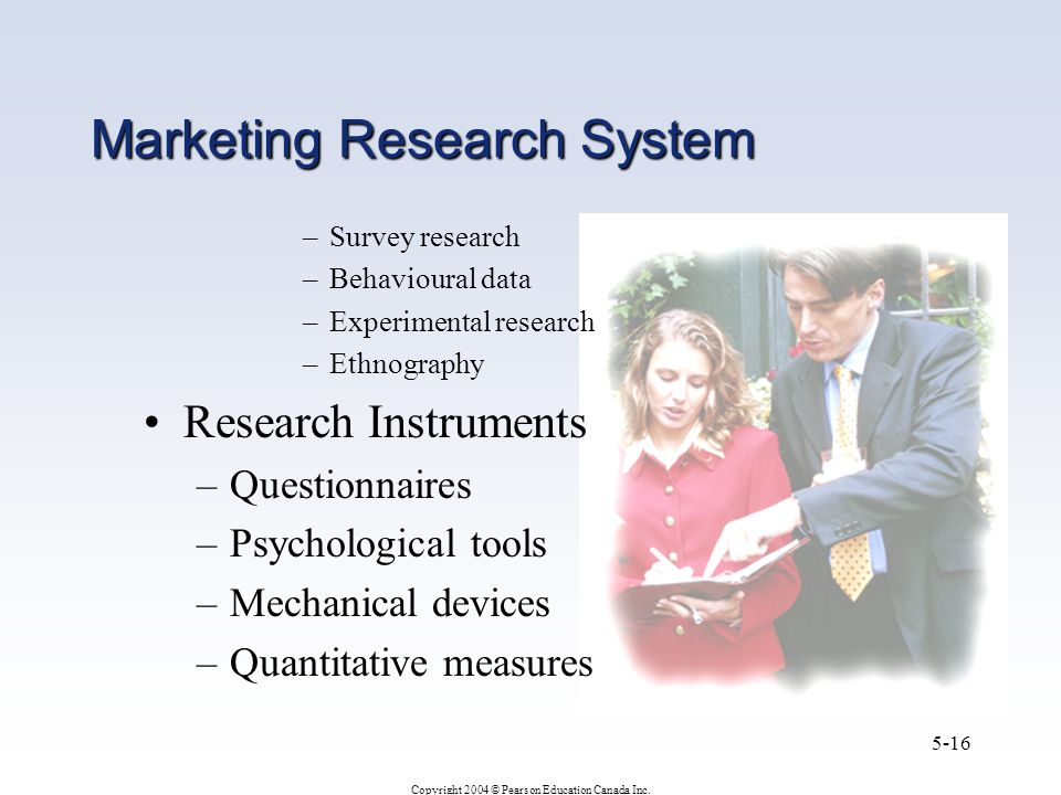 Copyright 2004 © Pearson Education Canada Inc. 5-16 Marketing Research System –Survey research –Behavioural data –Experimental research –Ethnography R