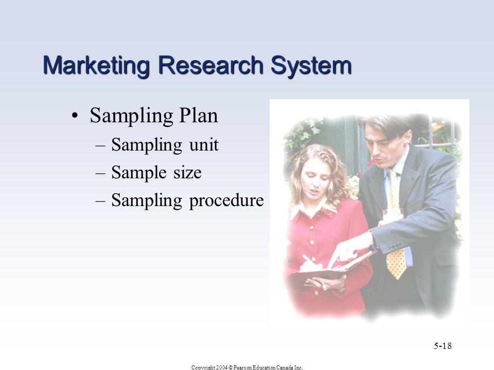 Copyright 2004 © Pearson Education Canada Inc. 5-18 Marketing Research System Sampling Plan –Sampling unit –Sample size –Sampling procedure
