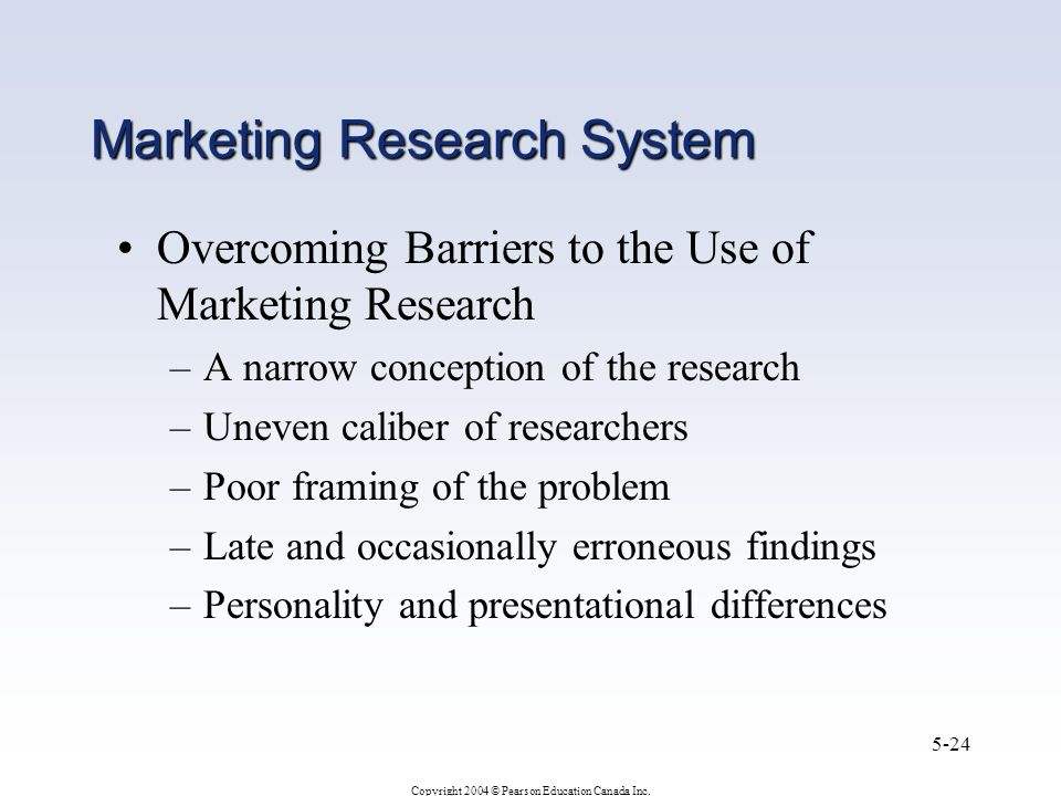 Copyright 2004 © Pearson Education Canada Inc. 5-24 Marketing Research System Overcoming Barriers to the Use of Marketing Research –A narrow conceptio