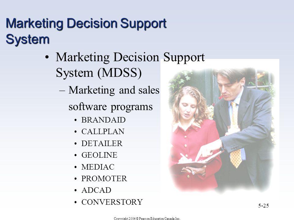 Copyright 2004 © Pearson Education Canada Inc. 5-25 Marketing Decision Support System Marketing Decision Support System (MDSS) –Marketing and sales so