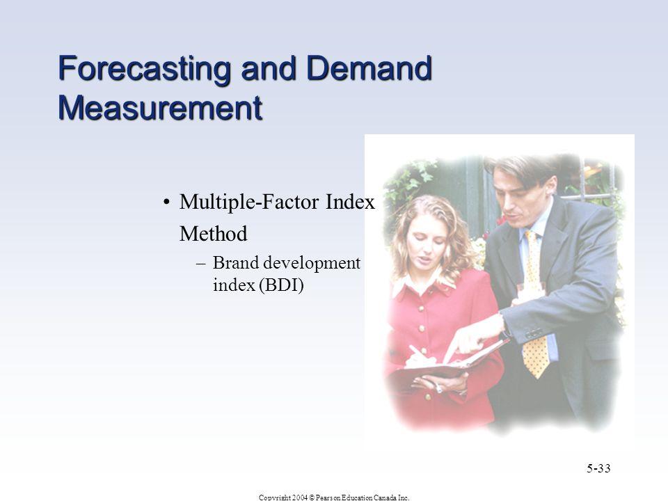 Copyright 2004 © Pearson Education Canada Inc. 5-33 Forecasting and Demand Measurement Multiple-Factor Index Method –Brand development index (BDI)