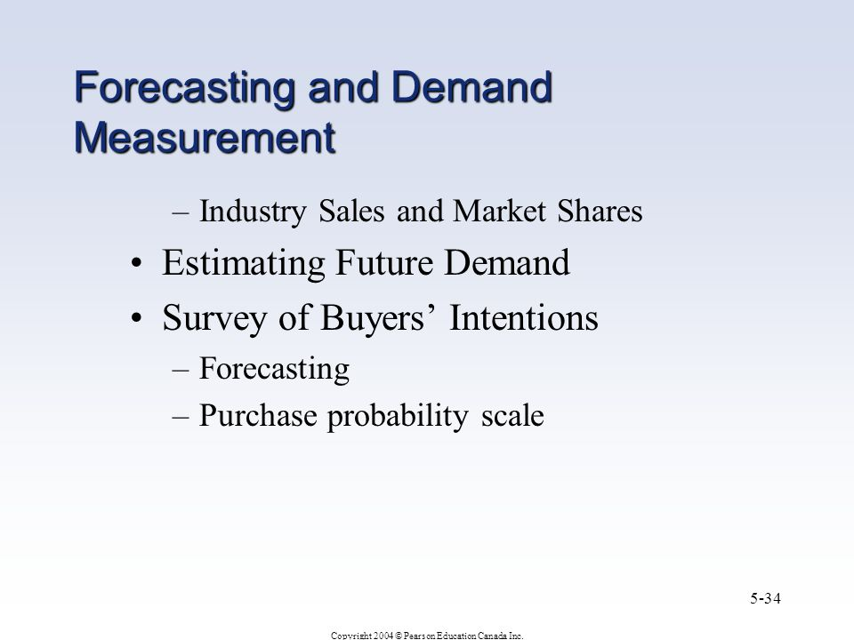 Copyright 2004 © Pearson Education Canada Inc. 5-34 Forecasting and Demand Measurement –Industry Sales and Market Shares Estimating Future Demand Surv