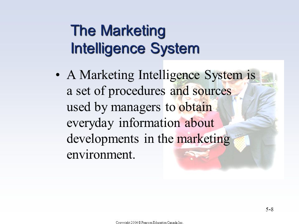 Copyright 2004 © Pearson Education Canada Inc. 5-8 The Marketing Intelligence System A Marketing Intelligence System is a set of procedures and source