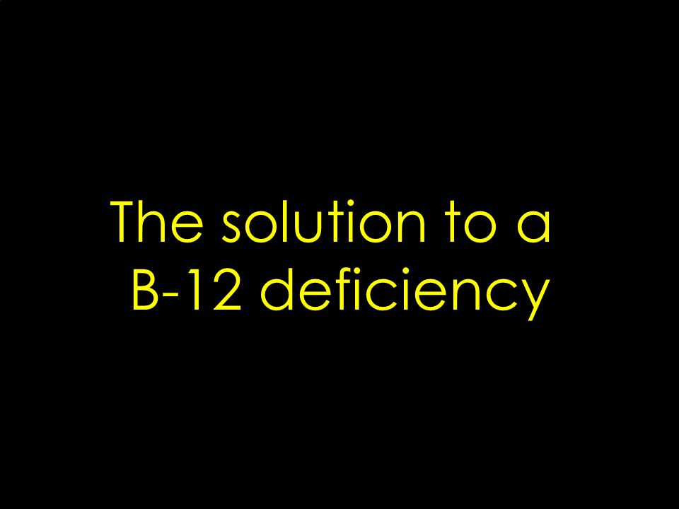 The solution to a B-12 deficiency