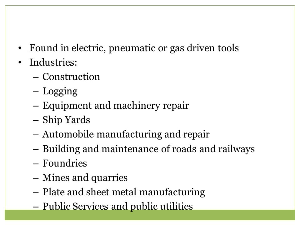 Found in electric, pneumatic or gas driven tools Industries: – Construction – Logging – Equipment and machinery repair – Ship Yards – Automobile manufacturing and repair – Building and maintenance of roads and railways – Foundries – Mines and quarries – Plate and sheet metal manufacturing – Public Services and public utilities