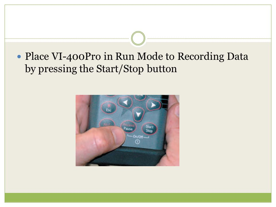 Place VI-400Pro in Run Mode to Recording Data by pressing the Start/Stop button