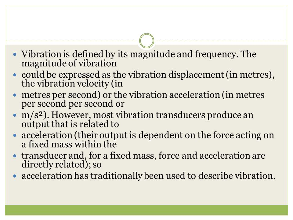 Vibration is defined by its magnitude and frequency. The magnitude of vibration could be expressed as the vibration displacement (in metres), the vibr