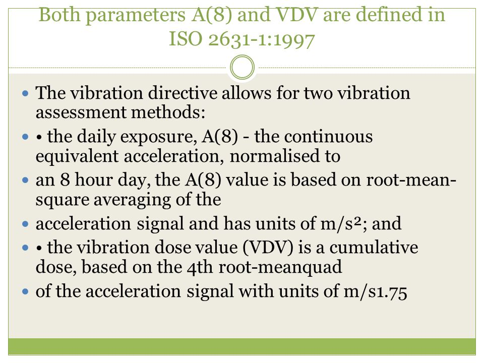 Both parameters A(8) and VDV are defined in ISO 2631-1:1997 The vibration directive allows for two vibration assessment methods: the daily exposure, A(8) - the continuous equivalent acceleration, normalised to an 8 hour day, the A(8) value is based on root-mean- square averaging of the acceleration signal and has units of m/s²; and the vibration dose value (VDV) is a cumulative dose, based on the 4th root-meanquad of the acceleration signal with units of m/s1.75
