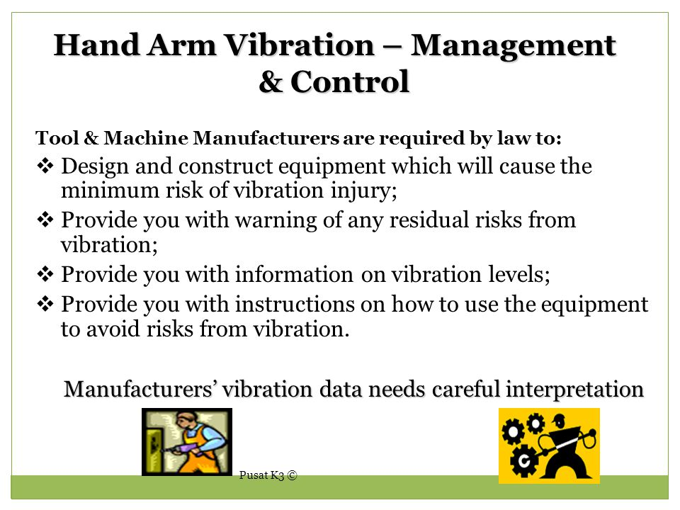 Pusat K3 © Hand Arm Vibration – Management & Control Tool & Machine Manufacturers are required by law to:  Design and construct equipment which will