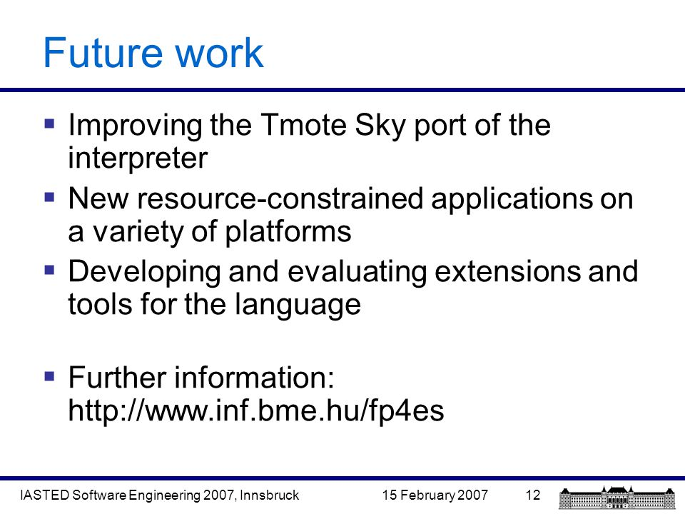 15 February 2007IASTED Software Engineering 2007, Innsbruck12 Future work  Improving the Tmote Sky port of the interpreter  New resource-constrained applications on a variety of platforms  Developing and evaluating extensions and tools for the language  Further information: http://www.inf.bme.hu/fp4es