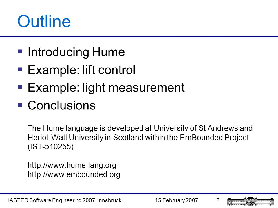 15 February 2007IASTED Software Engineering 2007, Innsbruck2 Outline  Introducing Hume  Example: lift control  Example: light measurement  Conclusions The Hume language is developed at University of St Andrews and Heriot-Watt University in Scotland within the EmBounded Project (IST-510255).