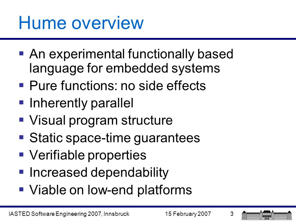 15 February 2007IASTED Software Engineering 2007, Innsbruck3 Hume overview  An experimental functionally based language for embedded systems  Pure functions: no side effects  Inherently parallel  Visual program structure  Static space-time guarantees  Verifiable properties  Increased dependability  Viable on low-end platforms
